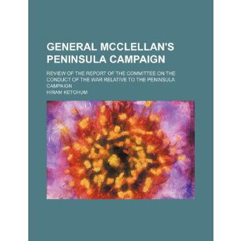 General McClellan's Peninsula campaign; Review of the Report of the Committee on the conduct of the war relative to the Peninsula campaign [ISBN: 978-1153669801] 美国发货无法退货,约五到八周到货