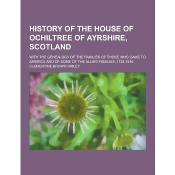 History of the House of Ochiltree of Ayrshire, Scotland; With the Genealogy of the Families of Those Who Came to America and of Some of the Allied Fam [ISBN: 978-1230287133] 美国发货无法退货,约五到八周到货