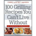100 Grilling Recipes You Can't Live Without: A Lifelong Com