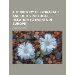 The History of Gibraltar and of Its Political Relation to E