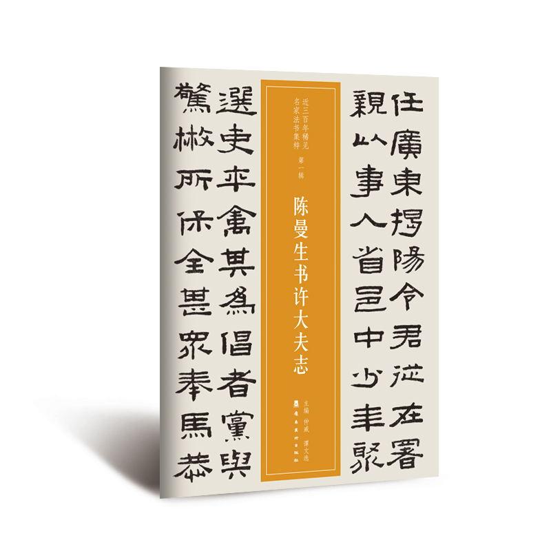 近三百年稀见名家法书集粹·陈曼生书许大夫志 承数千年文脉余韵, 览三百年书道风云;独家珍本,绝版再现;选目谨严,考释精当;风格多样 ,气象万千;诚意之作  , 希君鉴藏