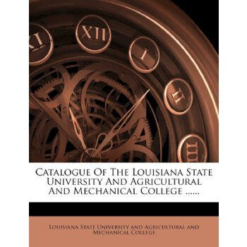 Catalogue Of The Louisiana State University And Agricultural And Mechanical College ...... [ISBN: 978-1247248004] 美国发货无法退货,约五到八周到货