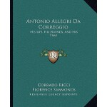 【预订】Antonio Allegri Da Correggio: His Life, His Friends, an