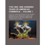 1795-1895. One hundred years of American commerce Volume 1;