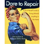 Dare to Repair: A Do-it-Herself Guide to Fixing (Almost) An