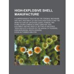 High-explosive shell manufacture; a comprehensive treatise