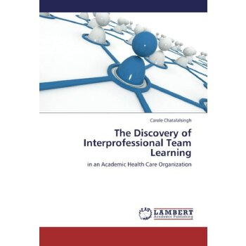 The Discovery of Interprofessional Team Learning: in an Academic Health Care Organization [ISBN: 978-3659350351] 美国发货无法退货,约五到八周到货
