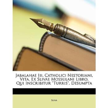 【预订】Jabalahae III, Catholici Nestoriani, Vita, Ex Slivae Mossulani Libro, Qui Inscr... 9781149607664 美国库房发货,通常付款后3-5周到货!