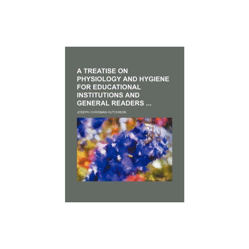 A treatise on physiology and hygiene for educational institutions and general readers [ISBN: 978-1130886061] 美国发货无法退货,约五到八周到货