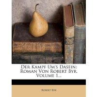 Der Kampf Um's Dasein: Roman Von Robert Byr, Volume 1... (G