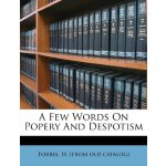 A Few Words on Popery and Despotism [ISBN: 978-1246708141]