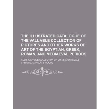 The illustrated catalogue of the valuable collection of pictures and other works of art of the Egyptian, Greek, Roman, and mediaeval periods; also, a choice collection o... [ISBN: 978-1235966699] 美国发货无法退货,约五到八周到货