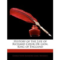 History of the Life of Richard Cur-de-Lion, King of England