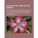 AB-Sa-Ra-Ka, Home of the Crows; Being the Experience of an