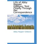 Life of Abby Hopper Gibbons: Told Chiefly Through Her Corre