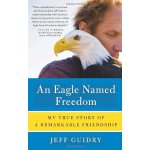 An Eagle Named Freedom: My True Story of a Remarkable Frien