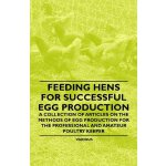 Feeding Hens for Successful Egg Production - A Collection o