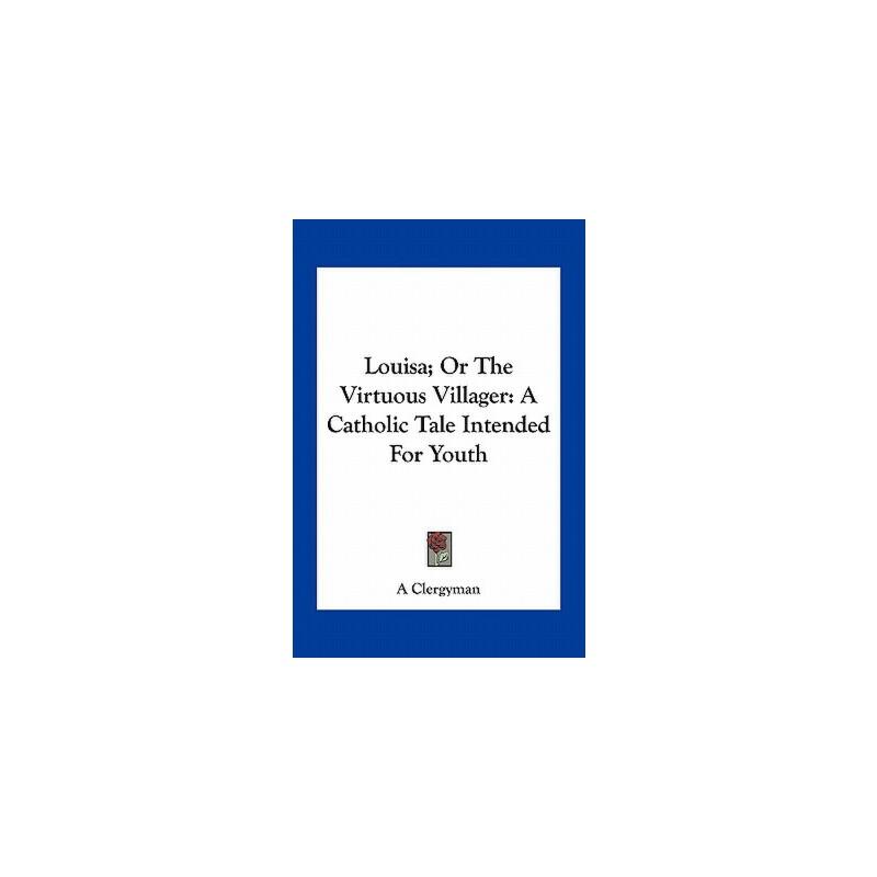 【预订】Louisa; Or the Virtuous Villager: A Catholic Tale Intended for Youth 9781163709412 美国库房发货,通常付款后3-5周到货!