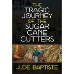 The Tragic Journey of the Sugar Cane Cutters [ISBN: 978-147