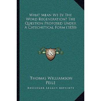 【预订】What Mean We by the Word Regeneration? the Question Proposed Under a Catechetic... 9781166148461 美国库房发货,通常付款后3-5周到货!