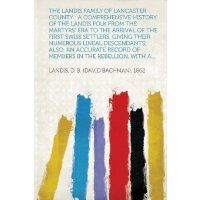 The Landis Family of Lancaster County: A Comprehensive History of the Landis Folk from the Martyrs' Era to the Arrival of the First Swiss Settlers, GI [ISBN: 978-1313633895]