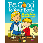 Be Good to Your Body--Healthy Eating and Fun Recipes