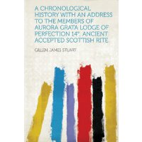 A Chronological History With an Address to the Members of Aurora Grata Lodge of Perfection 14°, Ancient Accepted Scottish Rite [ISBN: 978-1313787796]
