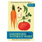 Gardening Without Work: For the Aging, the Busy, and the In