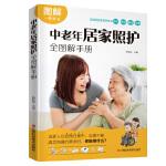 中老年居家照护全图解手册(图解绍被照顾者需要的环境、饮食、运动、行动、卫生等居家护理技术。)