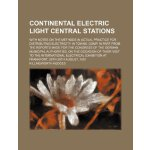 Continental electric light central stations; With notes on
