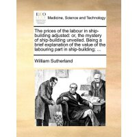 The prices of the labour in ship-building adjusted: or, the