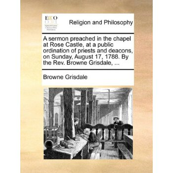 A sermon preached in the chapel at Rose Castle, at a public ordination of priests and deacons, on Sunday, August 17, 1788. By the Rev. Browne Grisdale, ... [ISBN: 978-1140830870] 美国发货无法退货,约五到八周到货