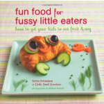 Fun Food for Fussy Little Eaters: How to Get Your Kids to E